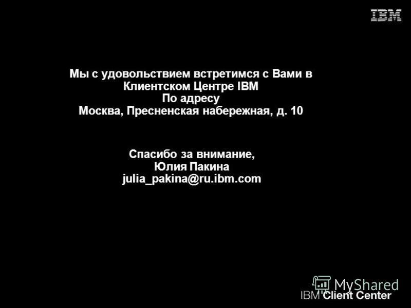 Мы с удовольствием встретимся с Вами в Клиентском Центре IBM По адресу Москва, Пресненская набережная, д. 10 Спасибо за внимание, Юлия Пакина julia_pakina@ru.ibm.com