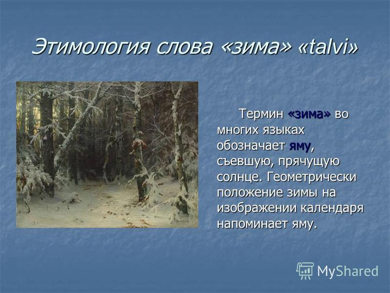Этимология слова «зима» «talvi» Термин «зима» во многих языках обозначает яму, съевшую, прячущую солнце. Геометрически положение зимы на изображении календаря напоминает яму. Термин «зима» во многих языках обозначает яму, съевшую, прячущую солнце. Ге