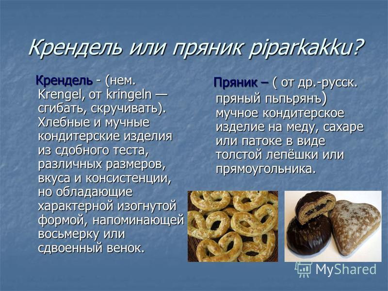 Крендель или пряник piparkakku? Крендель - (нем. Krengel, от kringeln сгибать, скручивать). Хлебные и мучные кондитерские изделия из сдобного теста, различных размеров, вкуса и консистенции, но обладающие характерной изогнутой формой, напоминающей во