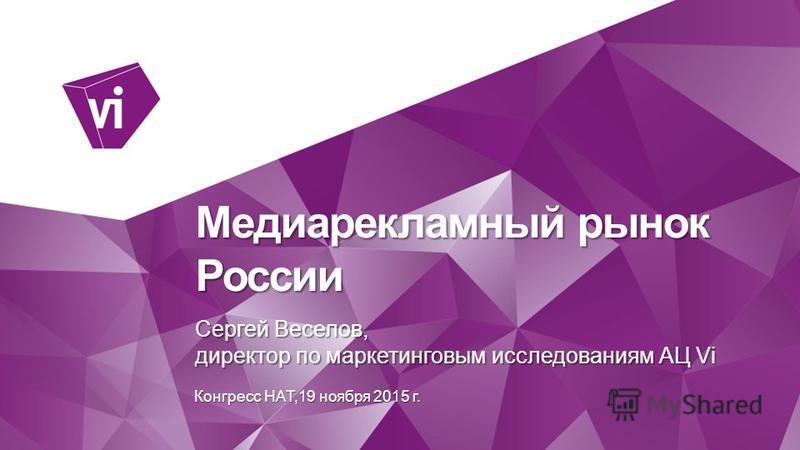 Медиарекламный рынок России Сергей Веселов, директор по маркетинговым исследованиям АЦ Vi Конгресс НАТ,19 ноября 2015 г.