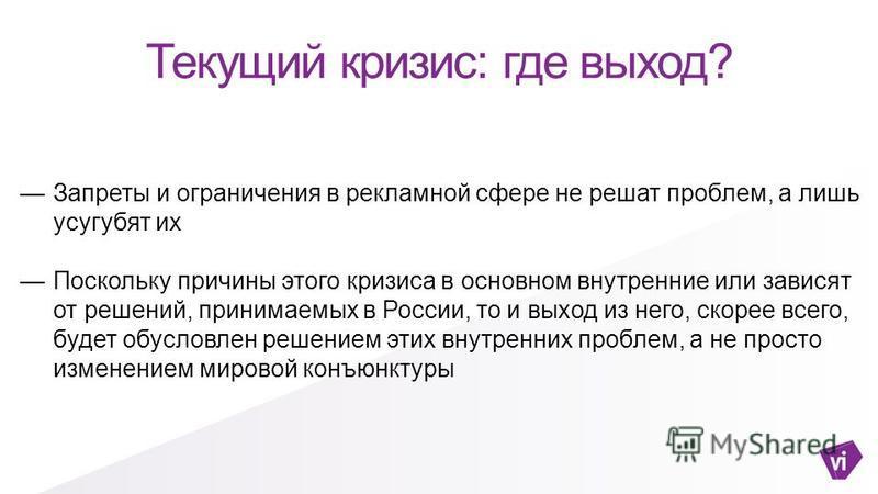 Текущий кризис: где выход? Запреты и ограничения в рекламной сфере не решат проблем, а лишь усугубят их Поскольку причины этого кризиса в основном внутренние или зависят от решений, принимаемых в России, то и выход из него, скорее всего, будет обусло