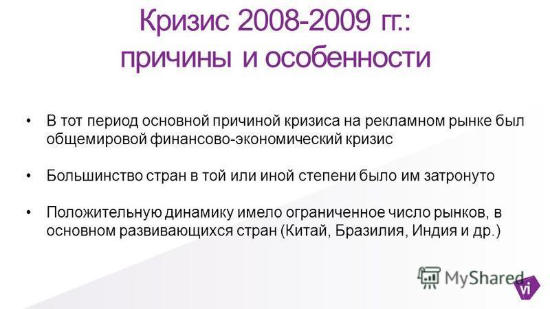 Кризис 2008-2009 гг.: причины и особенности В тот период основной причиной кризиса на рекламном рынке был общемировой финансово-экономический кризис Большинство стран в той или иной степени было им затронуто Положительную динамику имело ограниченное