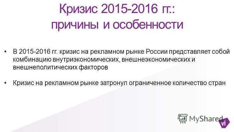 Кризис 2015-2016 гг.: причины и особенности В 2015-2016 гг. кризис на рекламном рынке России представляет собой комбинацию внутриэкономических, внешнеэкономических и внешнеполитических факторов Кризис на рекламном рынке затронул ограниченное количест