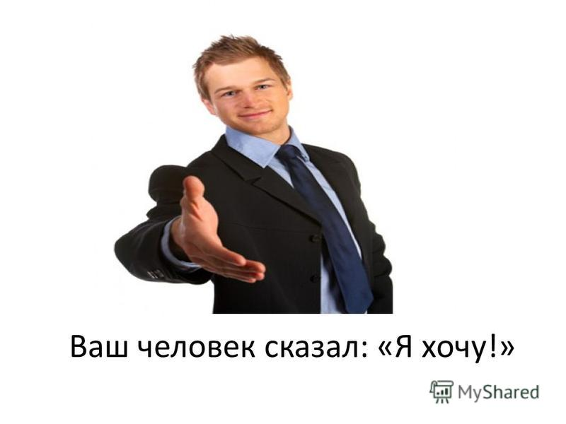 Ваш человек сказал: «Я хочу!»