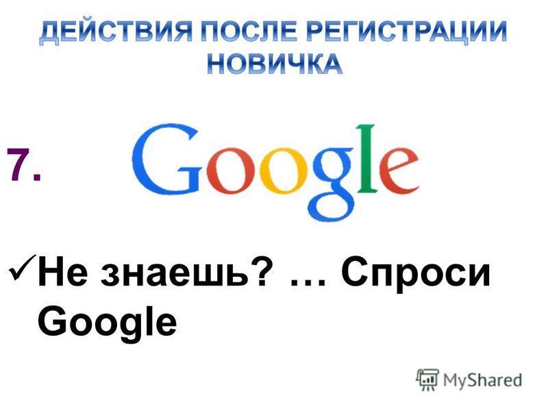 7. Не знаешь? … Спроси Google
