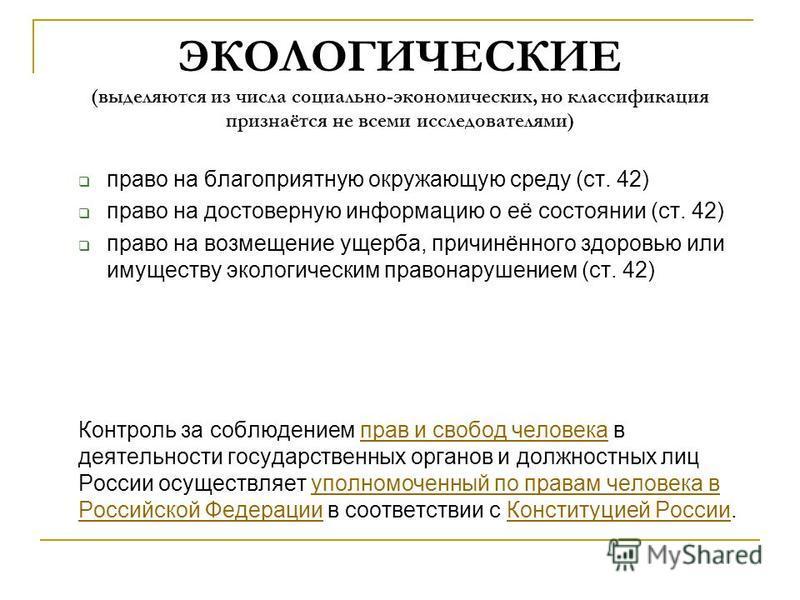 ЭКОЛОГИЧЕСКИЕ (выделяются из числа социально-экономических, но классификация признаётся не всеми исследователями) право на благоприятную окружающую среду (ст. 42) право на достоверную информацию о её состоянии (ст. 42) право на возмещение ущерба, при