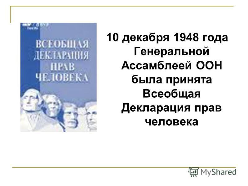 10 декабря 1948 года Генеральной Ассамблеей ООН была принята Всеобщая Декларация прав человека
