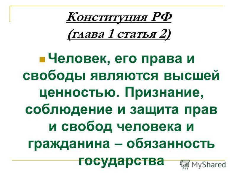 Конституция РФ (глава 1 статья 2) Человек, его права и свободы являются высшей ценностью. Признание, соблюдение и защита прав и свобод человека и гражданина – обязанность государства