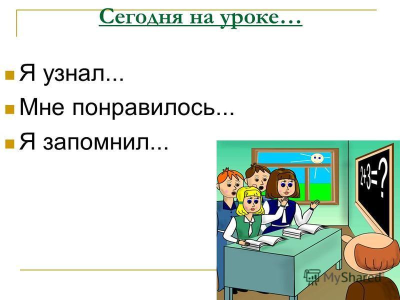 Сегодня на уроке… Я узнал... Мне понравилось... Я запомнил...