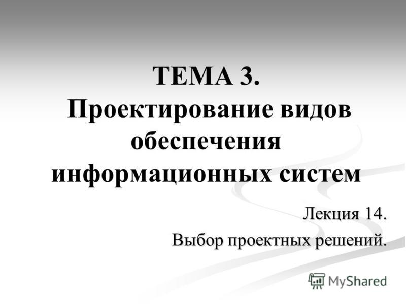 ТЕМА 3. Проектирование видов обеспечения информационных систем Лекция 14. Выбор проектных решений.