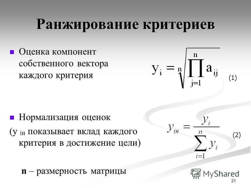 21 Ранжирование критериев Оценка компонент собственного вектора каждого критерия Нормализация оценок (y iн показывает вклад каждого критерия в достижение цели) (1) (2) n – размерность матрицы