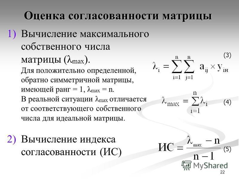 22 Оценка согласованности матрицы 1) 1)Вычисление максимального собственного числа матрицы (λ max ). Для положительно определенной, обратно симметричной матрицы, имеющей ранг = 1, λ max = n. В реальной ситуации λ max отличается от соответствующего со