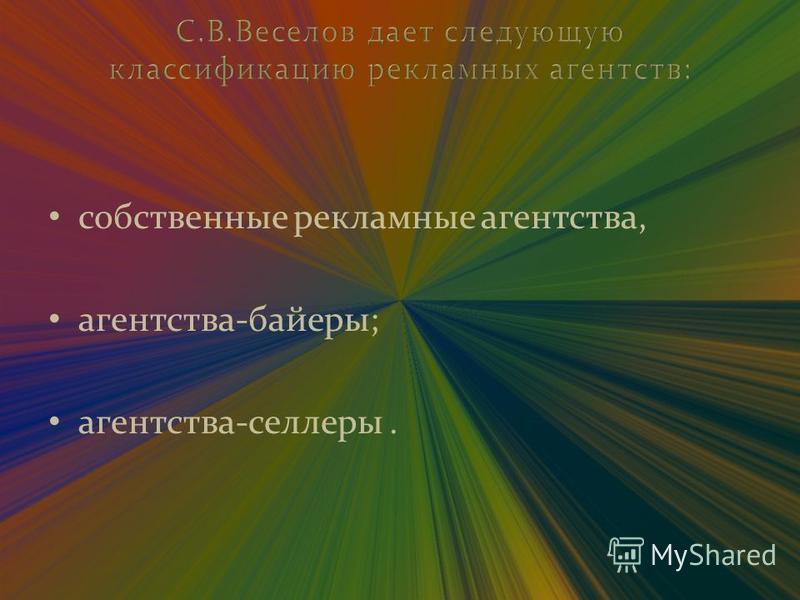 С.В.Веселов дает следующую классификацию рекламных агентств: собственные рекламные агентства, агентства-байкеры; агентства-селлеры.