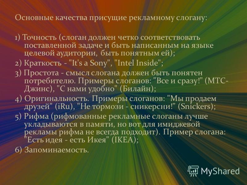 Основные качества присущие рекламному слогану: 1) Точность (слоган должен четко соответствовать поставленной задаче и быть написанным на языке целевой аудитории, быть понятным ей); 2) Краткость -