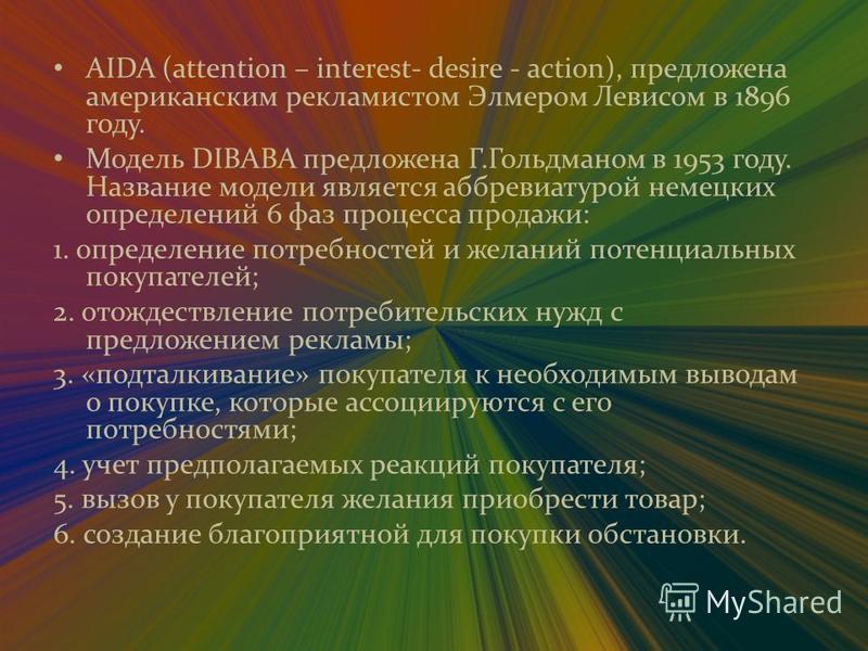 AIDA (attention – interest- desire - action), предложена американским рекламистом Элмером Левисом в 1896 году. Модель DIBABA предложена Г.Гольдманом в 1953 году. Название модели является аббревиатурой немецких определений 6 фаз процесса продажи: 1. о