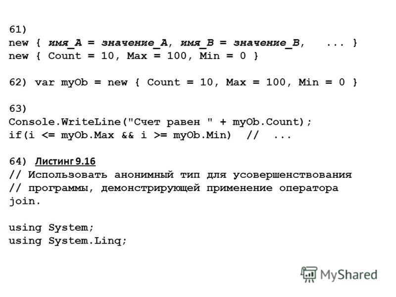 61) new { имя_А = значение_А, имя_В = значение_В,... } new { Count = 10, Max = 100, Min = 0 } 62) var myOb = new { Count = 10, Max = 100, Min = 0 } 63) Console.WriteLine(