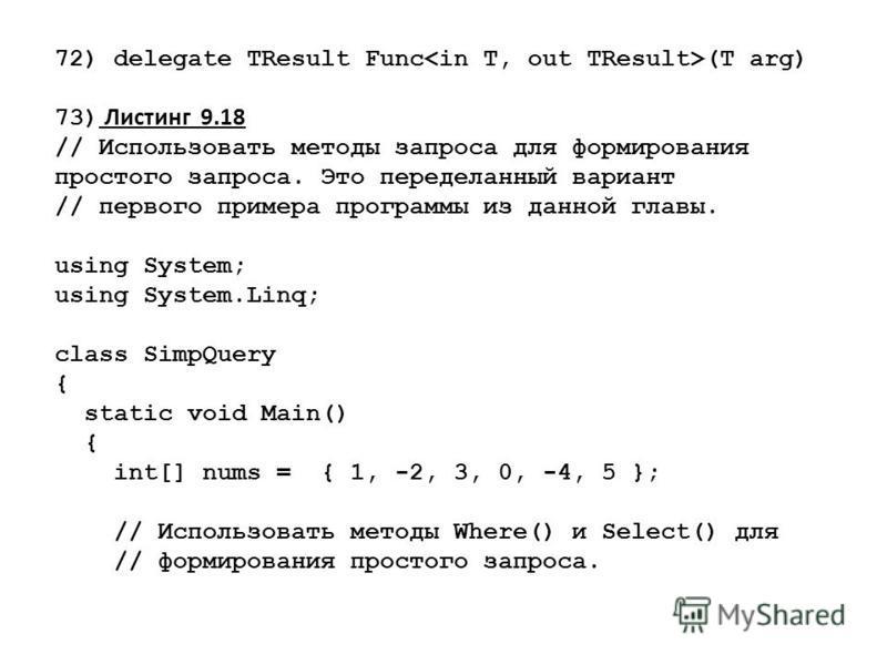 72) delegate TResult Func (Т arg) 73) Листинг 9.18 // Использовать методы запроса для формирования простого запроса. Это переделанный вариант // первого примера программы из данной главы. using System; using System.Linq; class SimpQuery { static void