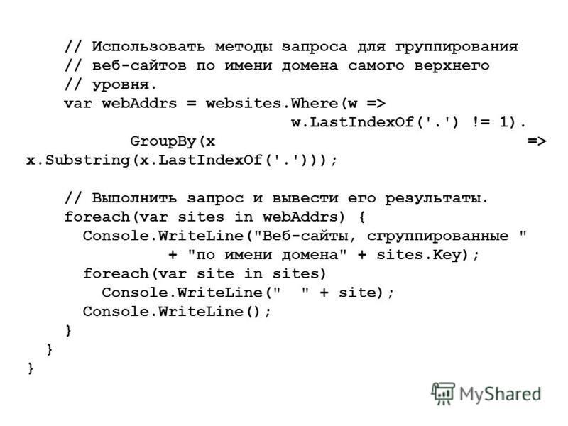 // Использовать методы запроса для группирования // веб-сайтов по имени домена самого верхнего // уровня. var webAddrs = websites.Where(w => w.LastIndexOf('.') != 1). GroupBy(x => x.Substring(x.LastIndexOf('.'))); // Выполнить запрос и вывести его ре