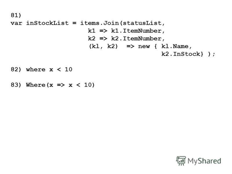 81) var inStockList = items.Join(statusList, k1 => k1.ItemNumber, k2 => k2.ItemNumber, (kl, k2) => new { kl.Name, k2.InStock} ); 82) where х < 10 83) Where(х => х < 10)