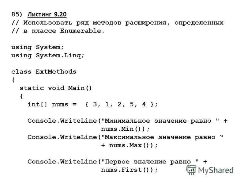 85) Листинг 9.20 // Использовать ряд методов расширения, определенных // в классе Enumerable. using System; using System.Linq; class ExtMethods { static void Main() { int[] nums = { 3, 1, 2, 5, 4 }; Console.WriteLine(