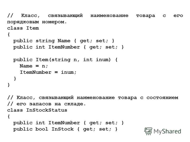 // Класс, связывающий наименование товара с его порядковым номером. class Item { public string Name { get; set; } public int ItemNumber { get; set; } public Item(string n, int inum) { Name = n; ItemNumber = inum; } // Класс, связывающий наименование