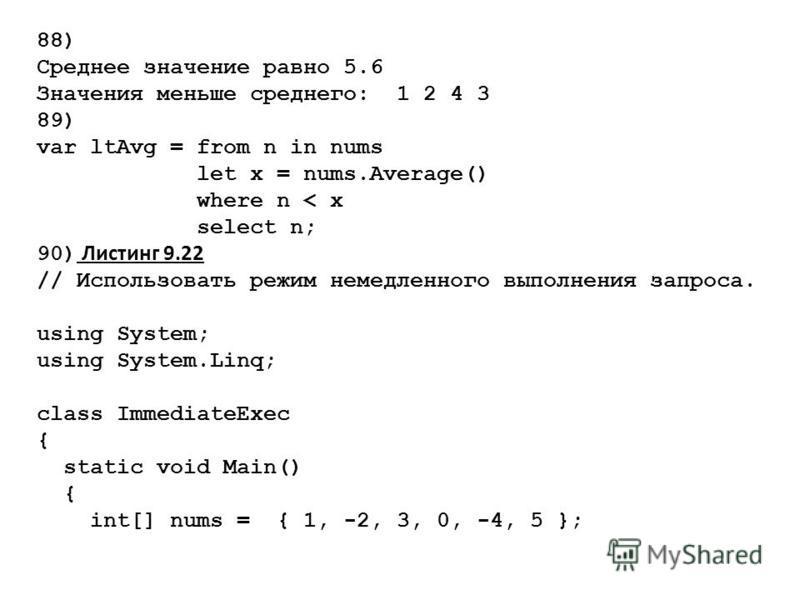 88) Среднее значение равно 5.6 Значения меньше среднего: 1 2 4 3 89) var ltAvg = from n in nums let x = nums.Average() where n < x select n; 90) Листинг 9.22 // Использовать режим немедленного выполнения запроса. using System; using System.Linq; clas
