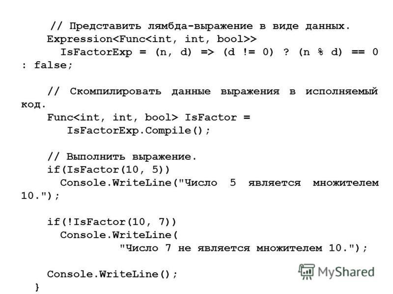 // Представить лямбда-выражение в виде данных. Expression > IsFactorExp = (n, d) => (d != 0) ? (n % d) == 0 : false; // Скомпилировать данные выражения в исполняемый код. Func IsFactor = IsFactorExp.Compile(); // Выполнить выражение. if(IsFactor(10,
