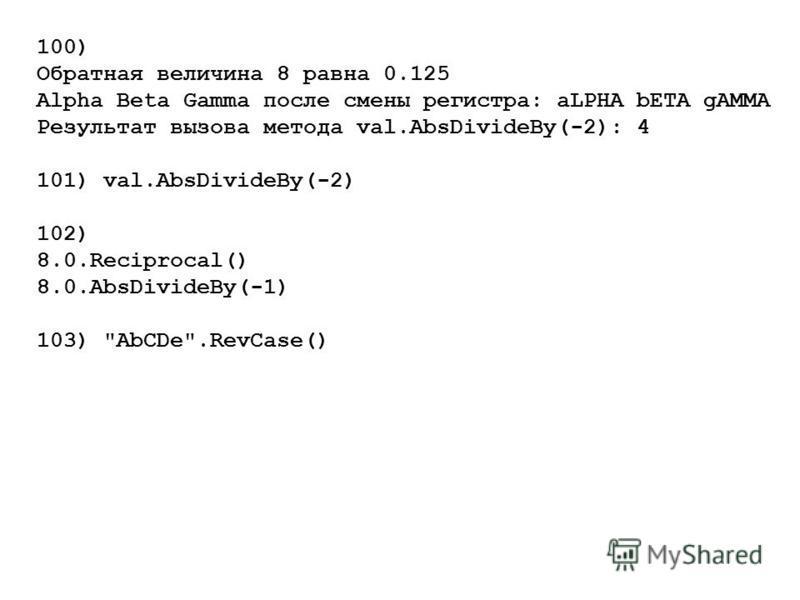 100) Обратная величина 8 равна 0.125 Alpha Beta Gamma после смены регистра: aLPHA bЕТА gАММА Результат вызова метода val.AbsDivideBy(-2): 4 101) val.AbsDivideBy(-2) 102) 8.0.Reciprocal() 8.0.AbsDivideBy(-1) 103) AbCDe.RevCase()