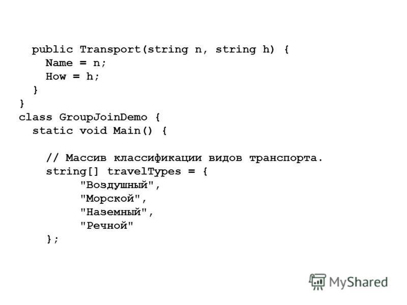 public Transport(string n, string h) { Name = n; How = h; } class GroupJoinDemo { static void Main() { // Массив классификации видов транспорта. string[] travelTypes = { Воздушный, Морской, Наземный, Речной };