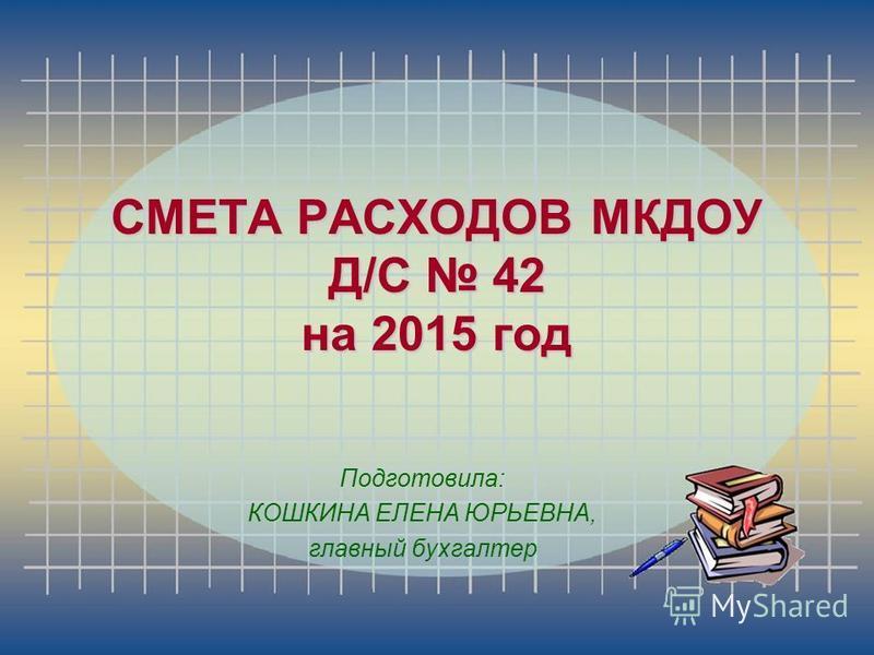 Подготовила: КОШКИНА ЕЛЕНА ЮРЬЕВНА, главный бухгалтер СМЕТА РАСХОДОВ МКДОУ Д/С 42 на 2015 год