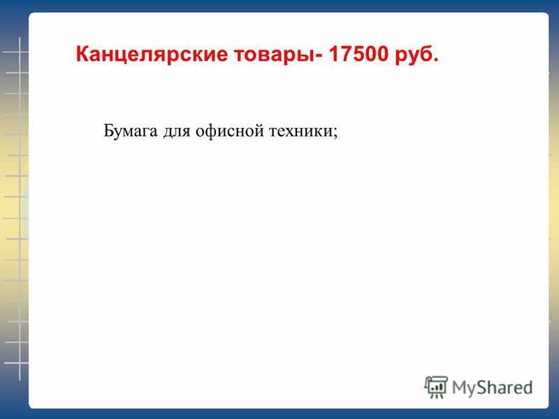 Канцелярские товары- 17500 руб. Бумага для офисной техники;