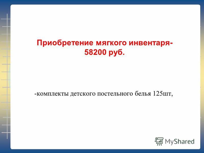 -комплекты детского постельного белья 125 шт, Приобретение мягкого инвентаря- 58200 руб.