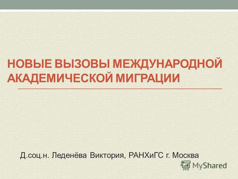 НОВЫЕ ВЫЗОВЫ МЕЖДУНАРОДНОЙ АКАДЕМИЧЕСКОЙ МИГРАЦИИ Д.соц.н. Леденёва Виктория, РАНХиГС г. Москва