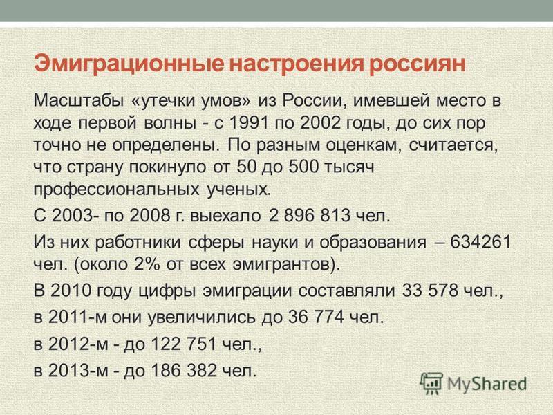Эмиграционные настроения россиян Масштабы «утечки умов» из России, имевшей место в ходе первой волны - с 1991 по 2002 годы, до сих пор точно не определены. По разным оценкам, считается, что страну покинуло от 50 до 500 тысяч профессиональных ученых.