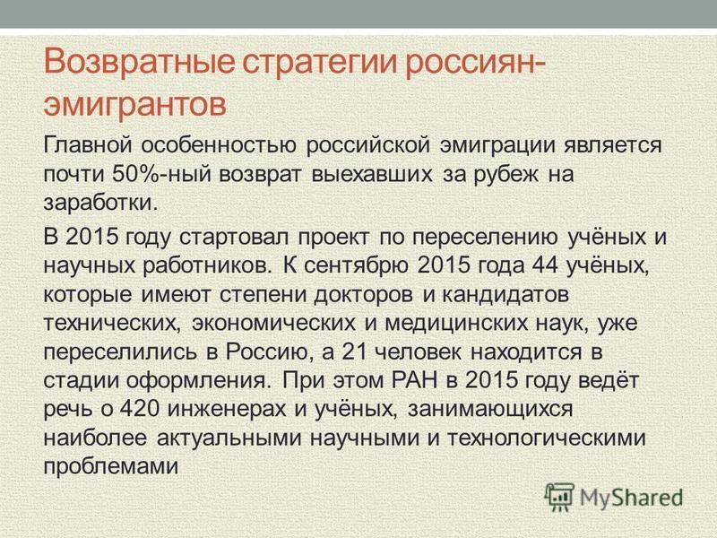 Возвратные стратегии россиян- эмигрантов Главной особенностью российской эмиграции является почти 50%-ный возврат выехавших за рубеж на заработки. В 2015 году стартовал проект по переселению учёных и научных работников. К сентябрю 2015 года 44 учёных