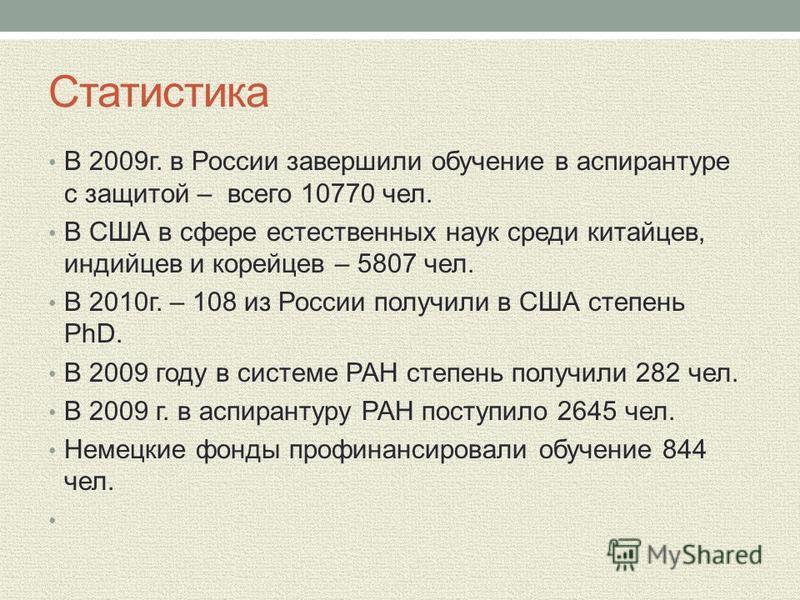 Статистика В 2009 г. в России завершили обучение в аспирантуре с защитой – всего 10770 чел. В США в сфере естественных наук среди китайцев, индийцев и корейцев – 5807 чел. В 2010 г. – 108 из России получили в США степень PhD. В 2009 году в системе РА
