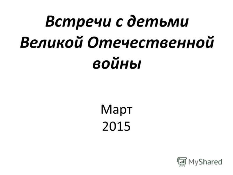 Встречи с детьми Великой Отечественной войны Март 2015