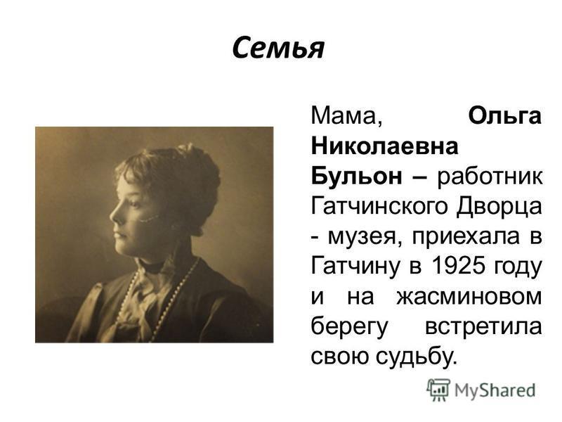 Семья Мама, Ольга Николаевна Бульон – работник Гатчинского Дворца - музея, приехала в Гатчину в 1925 году и на жасминовом берегу встретила свою судьбу.