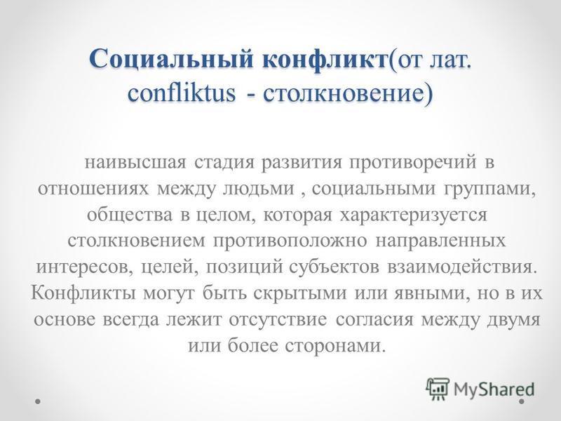 Социальный конфликт(от лат. confliktus - столкновение) наивысшая стадия развития противоречий в отношениях между людьми, социальными группами, общества в целом, которая характеризуется столкновением противоположно направленных интересов, целей, позиц