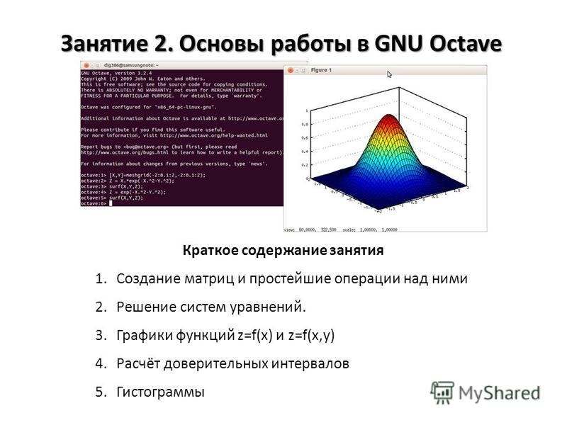 Занятие 2. Основы работы в GNU Octave Краткое содержание занятия 1. Создание матриц и простейшие операции над ними 2. Решение систем уравнений. 3. Графики функций z=f(x) и z=f(x,y) 4.Расчёт доверительных интервалов 5.Гистограммы