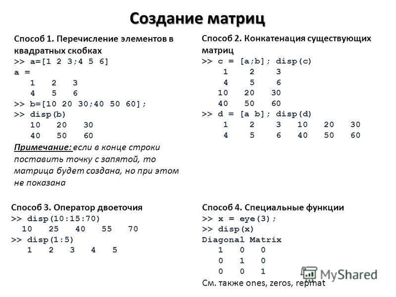 Создание матриц Способ 1. Перечисление элементов в квадратных скобках >> a=[1 2 3;4 5 6] a = 1 2 3 4 5 6 >> b=[10 20 30;40 50 60]; >> disp(b) 10 20 30 40 50 60 Примечание: если в конце строки поставить точку с запятой, то матрица будет создана, но пр