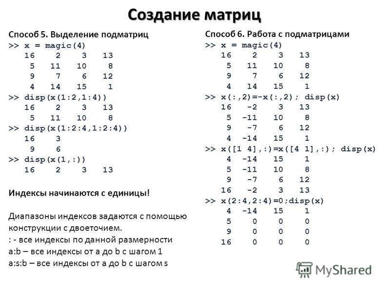 Создание матриц Способ 5. Выделение подматриц >> x = magic(4) 16 2 3 13 5 11 10 8 9 7 6 12 4 14 15 1 >> disp(x(1:2,1:4)) 16 2 3 13 5 11 10 8 >> disp(x(1:2:4,1:2:4)) 16 3 9 6 >> disp(x(1,:)) 16 2 3 13 Индексы начинаются с единицы! Диапазоны индексов з