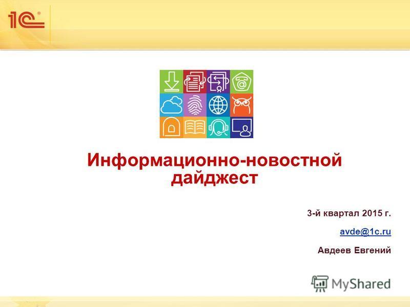 Информационно-новостной дайджест 3-й квартал 2015 г. avde@1c.ru Авдеев Евгений