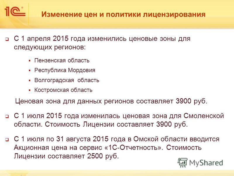 Изменение цен и политики лицензирования С 1 апреля 2015 года изменились ценовые зоны для следующих регионов: Пензенская область Республика Мордовия Волгоградская область Костромская область Ценовая зона для данных регионов составляет 3900 руб. С 1 ию
