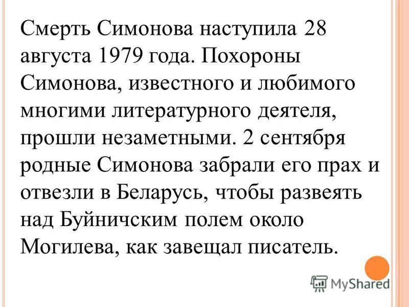 Смерть Симонова наступила 28 августа 1979 года. Похороны Симонова, известного и любимого многими литературного деятеля, прошли незаметными. 2 сентября родные Симонова забрали его прах и отвезли в Беларусь, чтобы развеять над Буйничским полем около Мо