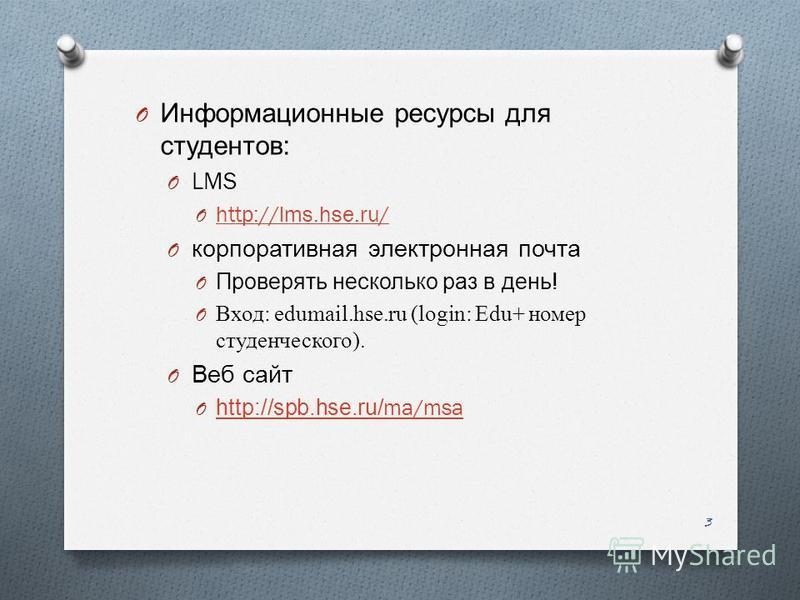 O Информационные ресурсы для студентов : O LMS O http://lms.hse.ru/ http://lms.hse.ru/ O корпоративная электронная почта O Проверять несколько раз в день ! O Вход: edumail.hse.ru (login: Edu+ номер студенческого). O Веб сайт O http://spb.hse.ru/ma/ms