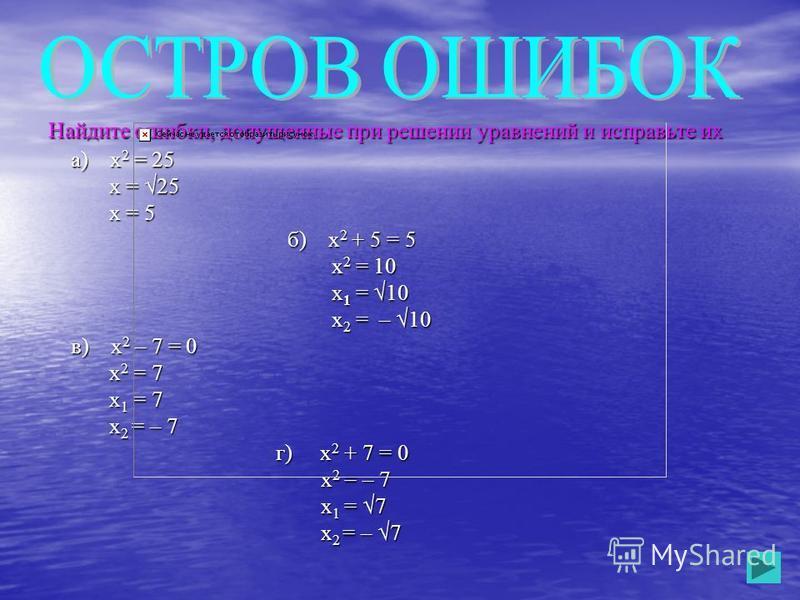 Найдите ошибки, допущенные при решении уравнений и исправьте их а) х 2 = 25 а) х 2 = 25 х = 25 х = 25 х = 5 х = 5 б) х 2 + 5 = 5 б) х 2 + 5 = 5 х 2 = 10 х 2 = 10 х 1 = 10 х 1 = 10 х 2 = – 10 х 2 = – 10 в) х 2 – 7 = 0 в) х 2 – 7 = 0 х 2 = 7 х 2 = 7 х