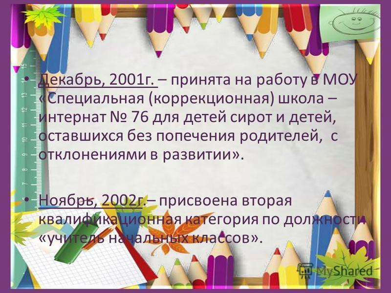 Декабрь, 2001 г. – принята на работу в МОУ «Специальная (коррекционная) школа – интернат 76 для детей сирот и детей, оставшихся без попечения родителей, с отклонениями в развитии». Ноябрь, 2002 г.– присвоена вторая квалификационная категория по должн