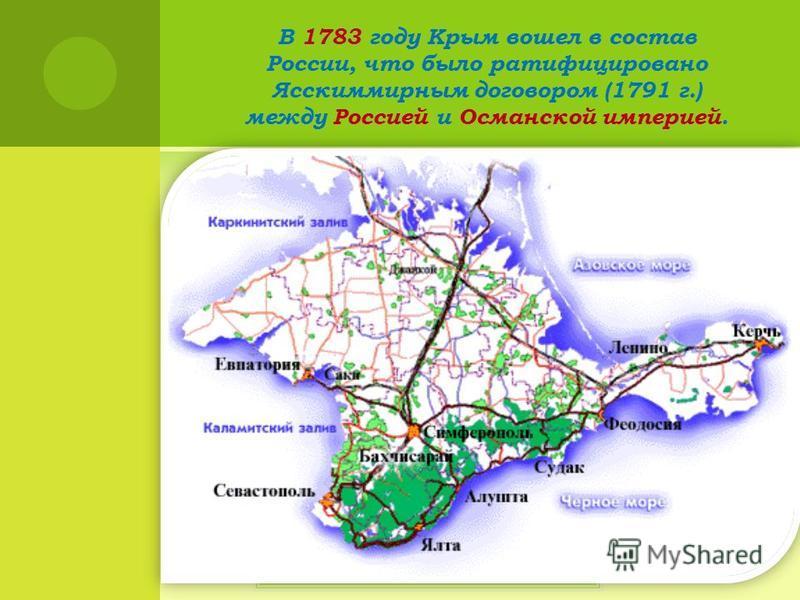 В 1783 году Крым вошел в состав России, что было ратифицировано Ясскиммирным договором (1791 г.) между Россией и Османской империей.