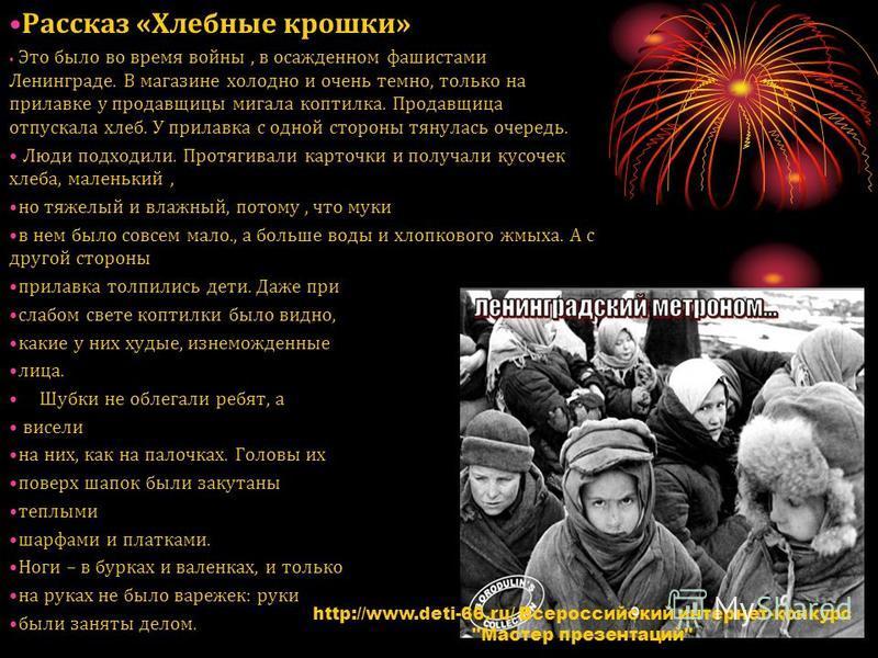 Рассказ «Хлебные крошки» Это было во время войны, в осажденном фашистами Ленинграде. В магазине холодно и очень темно, только на прилавке у продавщицы мигала коптилка. Продавщица отпускала хлеб. У прилавка с одной стороны тянулась очередь. Люди подхо